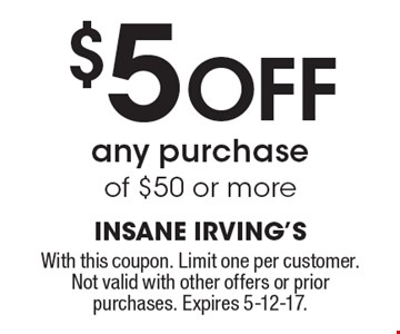 $5 Off any purchase of $50 or more. With this coupon. Limit one per customer.Not valid with other offers or prior purchases. Expires 5-12-17.