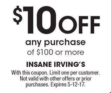 $10 Off any purchase of $100 or more. With this coupon. Limit one per customer.Not valid with other offers or prior purchases. Expires 5-12-17.