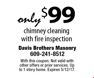 only $99 chimney cleaning with fire inspection. With this coupon. Not valid with other offers or prior services. Up to 1 story home. Expires 5/12/17.