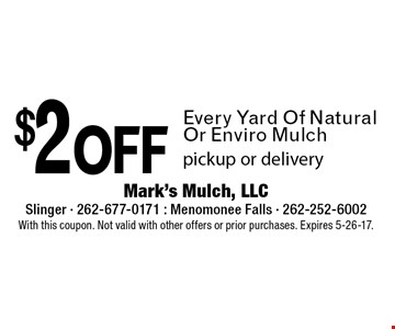 $2 off Every Yard Of Natural Or Enviro Mulch pickup or delivery. With this coupon. Not valid with other offers or prior purchases. Expires 5-26-17.