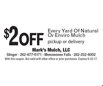 $2 off Every Yard Of Natural Or Enviro Mulch. Pickup or delivery. With this coupon. Not valid with other offers or prior purchases. Expires 9-22-17.