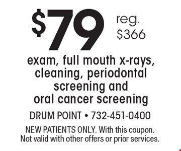 $79 (reg. $366) exam, full mouth x-rays, cleaning, periodontal screening and oral cancer screening. NEW PATIENTS ONLY. With this coupon. Not valid with other offers or prior services.