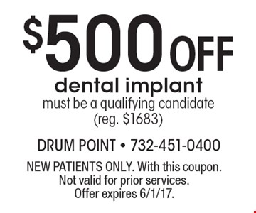 $500 Off dental implant. Must be a qualifying candidate (reg. $1683). NEW PATIENTS ONLY. With this coupon. Not valid for prior services. Offer expires 6/1/17.