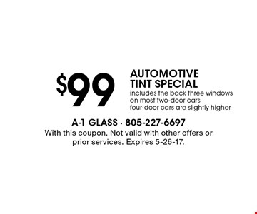 $99 AUTOMOTIVE TINT SPECIAL. Includes the back three windows on most two-door cars. Four-door cars are slightly higher. With this coupon. Not valid with other offers or prior services. Expires 5-26-17.