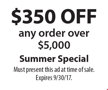 Summer Special $350 OFF any order over $5,000. Must present this ad at time of sale. Expires 9/30/17.