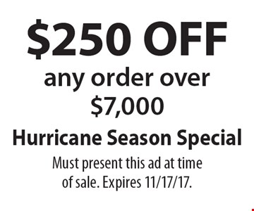 Hurricane Season Special $250 OFF any order over $7,000. Must present this ad at time of sale. Expires 11/17/17.
