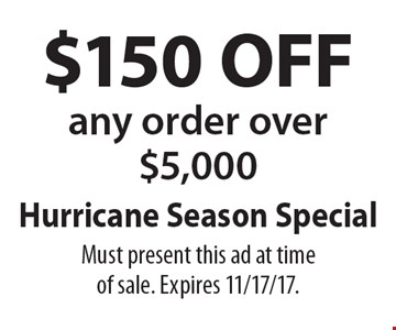 Hurricane Season Special $150 OFF any order over $5,000. Must present this ad at time of sale. Expires 11/17/17.