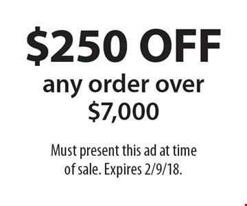 $250 OFF any order over $7,000. Must present this ad at time of sale. Expires 2/9/18.
