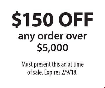 $150 OFF any order over $5,000. Must present this ad at time of sale. Expires 2/9/18.