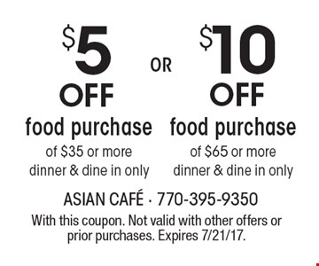 Up to $10 Off any food purchase, dinner & dine in only. $5 Off food purchase of $35 or moredinner & dine in only. . With this coupon. Not valid with other offers or prior purchases. Expires 7/21/17.