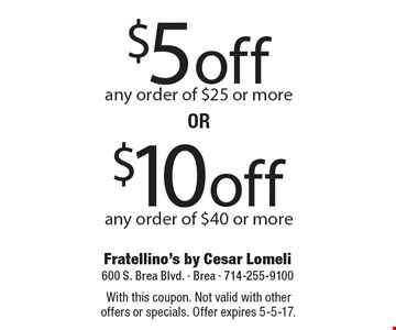 $5 off any order of $25 or more OR $10 off any order of $40 or more. With this coupon. Not valid with other offers or specials. Offer expires 5-5-17.