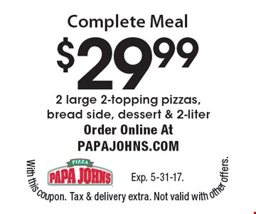 Complete Meal $29.99, 2 large 2-topping pizzas, bread side, dessert & 2-liter. Order Online At papajohns.com. Exp. 5-31-17.