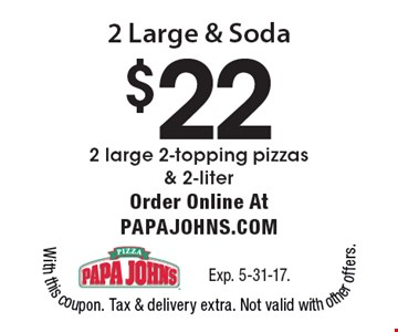 2 Large & Soda $22, 2 large 2-topping pizzas & 2-liter. Order Online Atpapajohns.com. Exp. 5-31-17.