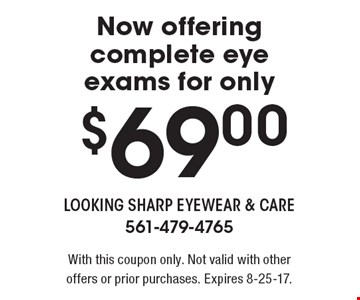 Now offering complete eye exams for only $69.00. With this coupon only. Not valid with other offers or prior purchases. Expires 8-25-17.