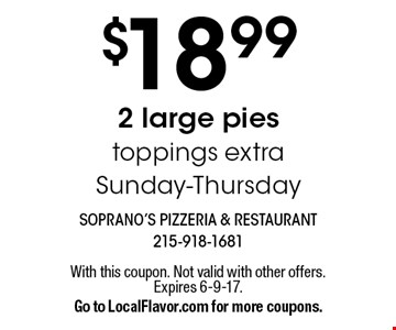 $18.99 2 large pies toppings extra Sunday-Thursday. With this coupon. Not valid with other offers. Expires 6-9-17.Go to LocalFlavor.com for more coupons.