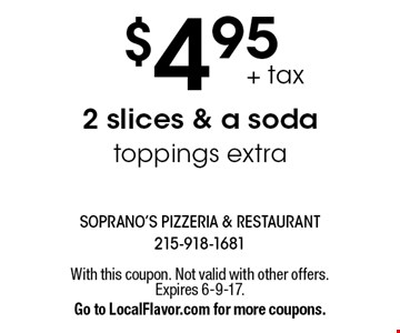 $4.95+ tax 2 slices & a soda toppings extra. With this coupon. Not valid with other offers. Expires 6-9-17.Go to LocalFlavor.com for more coupons.