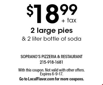 $18.99 + tax 2 large pies & 2 liter bottle of soda. With this coupon. Not valid with other offers.Expires 6-9-17.Go to LocalFlavor.com for more coupons.