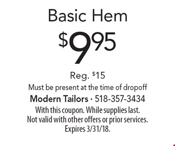 $9.95 Basic Hem. Reg. $15. Must be present at the time of dropoff. With this coupon. While supplies last. Not valid with other offers or prior services. Expires 3/31/18.