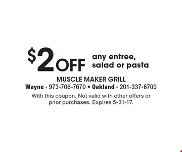 $2 Off any entree, salad or pasta. With this coupon. Not valid with other offers or prior purchases. Expires 5-31-17.