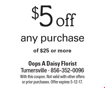 $5 off any purchase of $25 or more. With this coupon. Not valid with other offers or prior purchases. Offer expires 5-12-17.