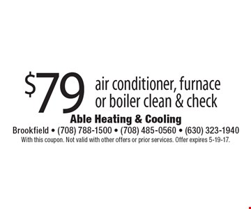 $79 air conditioner, furnace or boiler clean & check. With this coupon. Not valid with other offers or prior services. Offer expires 5-19-17.