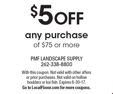 $5 off any purchase of $75 or more. With this coupon. Not valid with other offers or prior purchases. Not valid on hollow boulders or koi fish. Expires 6-30-17.Go to LocalFlavor.com for more coupons.