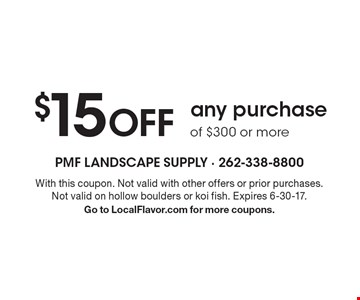 $15 OFFany purchaseof $300 or more . With this coupon. Not valid with other offers or prior purchases. Not valid on hollow boulders or koi fish. Expires 6-30-17.Go to LocalFlavor.com for more coupons.