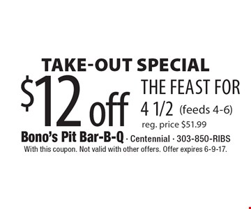 $12 off the feast for 4 1/2 Take-Out Special (feeds 4-6) reg. price $51.99 . With this coupon. Not valid with other offers. Offer expires 6-9-17.