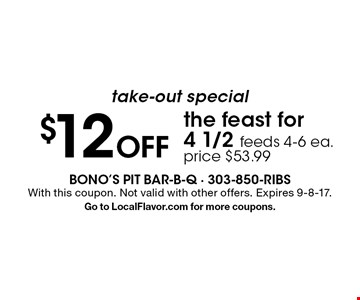take-out special $12 Off the feast for 4. 1/2 feeds 4-6 ea. price $53.99. With this coupon. Not valid with other offers. Expires 9-8-17. Go to LocalFlavor.com for more coupons.