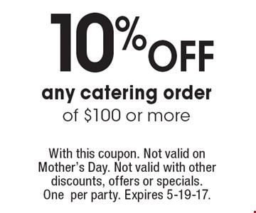 10% off any catering order of $100 or more. With this coupon. Not valid on Mother's Day. Not valid with other discounts, offers or specials. One per party. Expires 5-19-17.