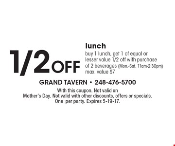 1/2 off lunch. Buy 1 lunch, get 1 of equal or lesser value 1/2 off with purchase of 2 beverages (Mon.-Sat. 11am-2:30pm) max. value $7. With this coupon. Not valid on Mother's Day. Not valid with other discounts, offers or specials. One per party. Expires 5-19-17.