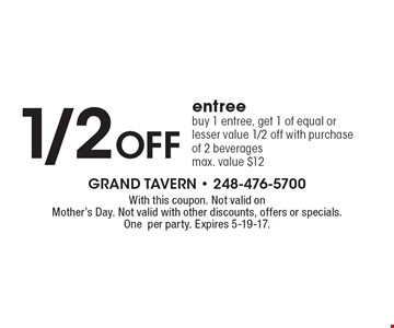 1/2 off entree. Buy 1 entree, get 1 of equal or lesser value 1/2 off with purchase of 2 beverages. Max. value $12. With this coupon. Not valid on Mother's Day. Not valid with other discounts, offers or specials. One per party. Expires 5-19-17.