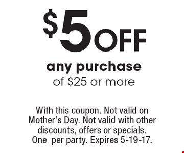 $5 off any purchase of $25 or more. With this coupon. Not valid on Mother's Day. Not valid with other discounts, offers or specials. One per party. Expires 5-19-17.
