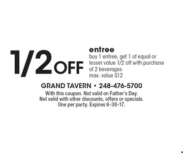 1/2 Off entree. Buy 1 entree, get 1 of equal or lesser value 1/2 off with purchase of 2 beverages max. value $12. With this coupon. Not valid on Father's Day. Not valid with other discounts, offers or specials. One per party. Expires 6-30-17.