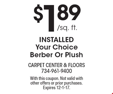 $1.89 /sq. ft. installed. Your choice berber pr plush. With this coupon. Not valid with other offers or prior purchases. Expires 12-1-17.
