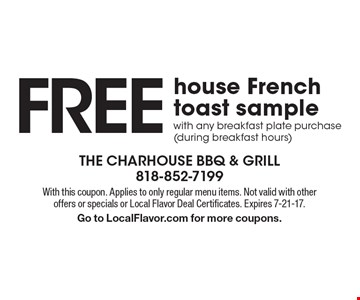 Free house French toast sample with any breakfast plate purchase (during breakfast hours). With this coupon. Applies to only regular menu items. Not valid with other offers or specials or Local Flavor Deal Certificates. Expires 7-21-17. Go to LocalFlavor.com for more coupons.