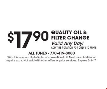 $17.90 Quality Oil & Filter Change Valid Any Day! Add Tire Rotation For Only $10 More. With this coupon. Up to 5 qts. of conventional oil. Most cars. Additional repairs extra. Not valid with other offers or prior services. Expires 6-9-17.