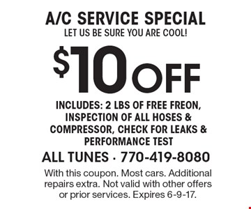 A/C SERVICE SPECIAL Let us be sure you are COOL! $10Off Includes: 2 Lbs of FREE Freon, InspectI ON OF all hoses & compressor, check for leaks & performance test. With this coupon. Most cars. Additional repairs extra. Not valid with other offers or prior services. Expires 6-9-17.