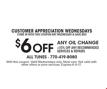 CUSTOMER APPRECIATION WEDNESDAYS Come in with THIS coupon any Wednesday & Save BIG! $6Off ANY OIL CHANGE+10% OFF any recommended services & repairs. With this coupon. Valid Wednesdays only. Most cars. Not valid with other offers or prior services. Expires 6-9-17.