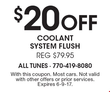 $20 Off coolant system flush reg $79.95. With this coupon. Most cars. Not valid with other offers or prior services. Expires 6-9-17.