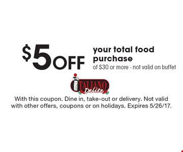 $5 pff your total food purchase of $30 or more. Not valid on buffet. With this coupon. Dine in, take-out or delivery. Not valid with other offers, coupons or on holidays. Expires 5/26/17.