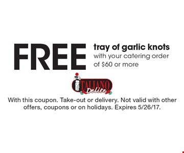 Free tray of garlic knots with your catering order of $60 or more. With this coupon. Take-out or delivery. Not valid with other offers, coupons or on holidays. Expires 5/26/17.