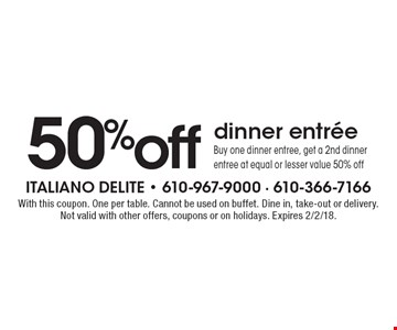 50% off dinner entree Buy one dinner entree, get a 2nd dinner entree at equal or lesser value 50% off. With this coupon. One per table. Cannot be used on buffet. Dine in, take-out or delivery. Not valid with other offers, coupons or on holidays. Expires 2/2/18.