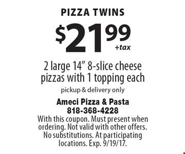 Pizza twins $21.99 + tax. 2 large 14
