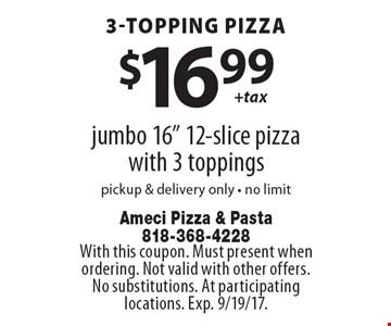 3-topping pizza $16.00 + tax. Jumbo 16