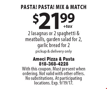 Pasta! Pasta! Mix & match $21.99 + tax. 2 lasagnas or 2 spaghetti & meatballs, garden salad for 2, garlic bread for 2. Pickup & delivery only. With this coupon. Must present when ordering. Not valid with other offers. No substitutions. At participating locations. Exp. 9/19/17.