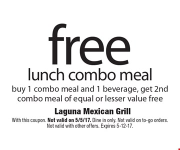 Free lunch combo meal buy 1 combo meal and 1 beverage, get 2nd combo meal of equal or lesser value free. With this coupon. Not valid on 5/5/17. Dine in only. Not valid on to-go orders. Not valid with other offers. Expires 5-12-17.