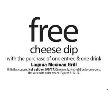 Free cheese dip with the purchase of one entree & one drink. With this coupon. Not valid on 5/5/17. Dine in only. Not valid on to-go orders. Not valid with other offers. Expires 5-12-17.