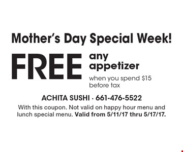 Mother's Day Special Week! Free any appetizer when you spend $15, before tax. With this coupon. Not valid on happy hour menu and lunch special menu. Valid from 5/11/17 thru 5/17/17.