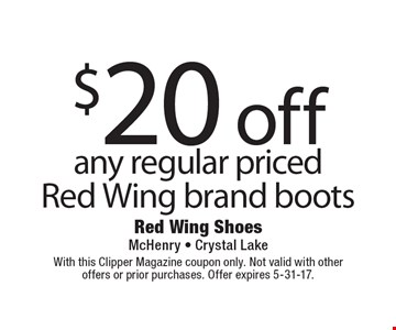 $20 off any regular priced Red Wing brand boots. With this Clipper Magazine coupon only. Not valid with other offers or prior purchases. Offer expires 5-31-17.